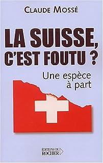 La Suisse, c'est foutu ? : une espèce à part, Mossé, Claude