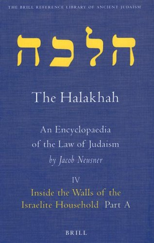 1: The Halakhah: An Encyclopaedia of the Law of Judaism, Volume IV: Inside the Walls of the Israelite Household: Part A: At the Meeting of Time and Space (Brill Reference Library of Judaism.) by Brill