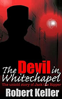 The Devil in Whitechapel: The Untold Story of Jack the Ripper by [Keller, Robert]