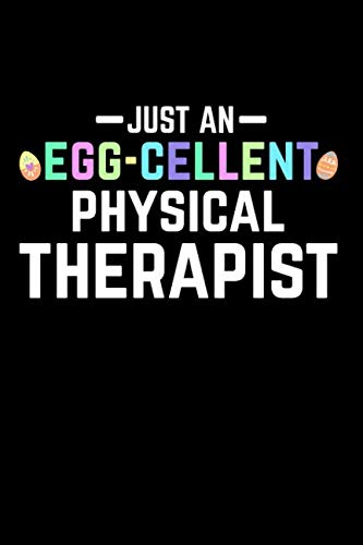 (Just An Egg-Cellent Physical Therapist: Funny Easter Gift: This is a blank, lined journal that makes a perfect Happy Easter gift for men or women. ... pages, a convenient size to write things in.)