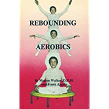 Rebounding Aerobics: The Vertical Motion Exercise That Puts Gravity to Work in Your Favor for the  Finest Physiological Effect
