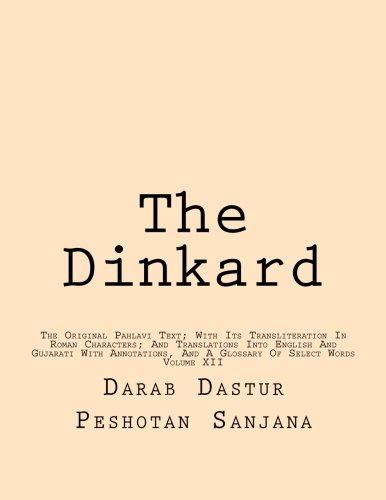 The Dinkard: The Original Pahlavi Text; With Its Transliteration In Roman Characters; And Translations Into English And Gujarati With Annotations, And A Glossary Of Select Words (Volume 12)
