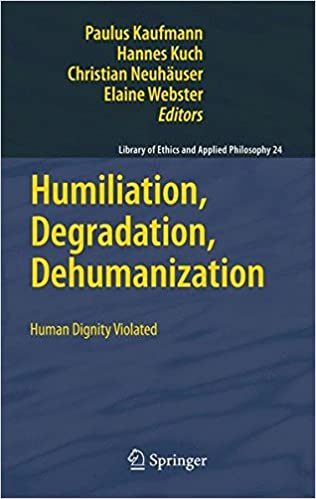 Humiliation, Degradation, Dehumanization: Human Dignity Violated (Library of Ethics and Applied Philosophy)