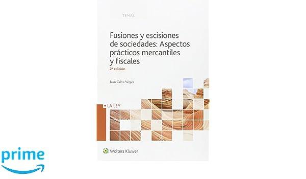 Fusiones y escisiones de sociedades: Aspectos prácticos mercantiles y fiscales Temas La Ley: Amazon.es: Juan Calvo Vergez: Libros
