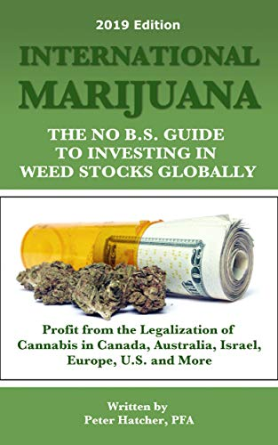 International Marijuana, 2019 Edition: The No B.S. Guide to Investing in Weed Stocks Globally (Best Medical Marijuana Stocks To Invest In)