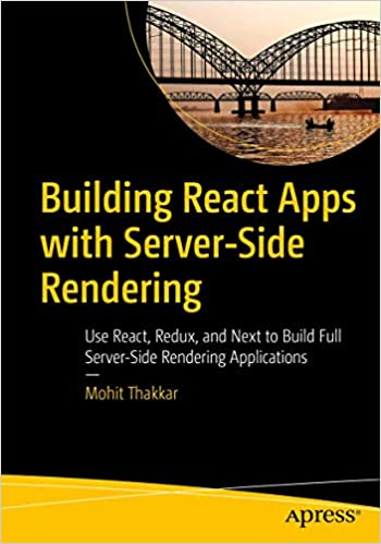 Building React Apps with Server-Side Rendering: Use React, Redux, and Next to Build Full Server-Side Rendering Applications