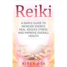 Reiki: A Simple Guide to Increase Energy, Heal, Reduce Stress and Improve Overall Health (Reiki, Reiki healing, meditation, energy healing, healing, chakras, spirituality, stress reduction)