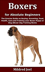 Boxers for Absolute Beginners: The Concise Guide on Buying, Grooming, Food, Health, Care and Training your Box