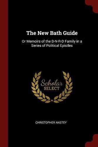The New Bath Guide: Or Memoirs of the B-N-R-D Family in a Series of Political Epistles