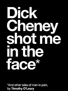 Dick Cheney Shot Me in the Face*: *And Other Tales of Men in Pain by [O'Leary, Timothy]