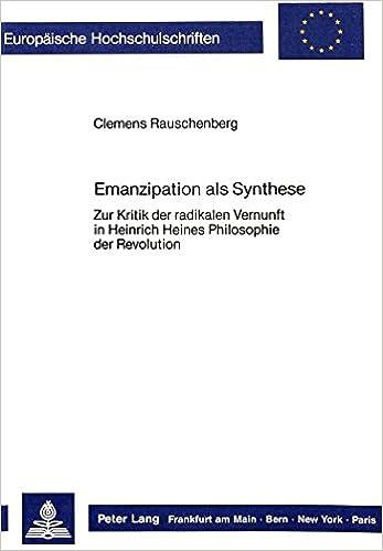 Book Emanzipation ALS Synthese: Zur Kritik Der Radikalen Vernunft in Heinrich Heines Philosophie Der Revolution (Europaeische Hochschulschriften / European University Studie)