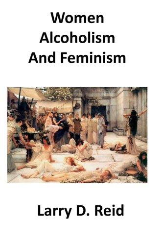 Women, Alcoholism and Feminism by Larry D. Reid (2013-03-15)