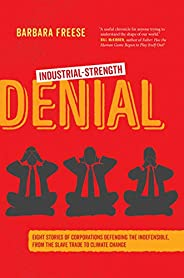 Industrial-Strength Denial: Eight Stories of Corporations Defending the Indefensible, from the Slave Trade to
