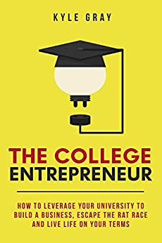 The College Entrepreneur: How to leverage your university to build a business, escape the rat race and live life on your terms. by [Gray, Kyle]
