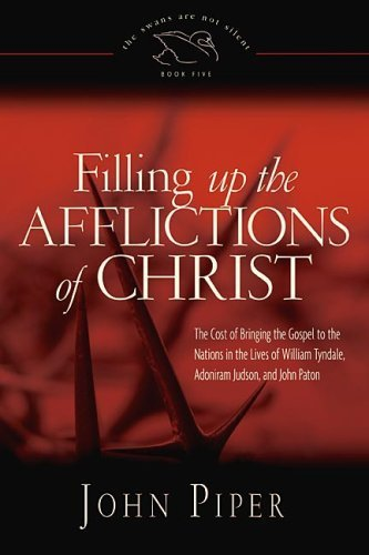 Filling Up the Afflictions of Christ: The Cost of Bringing the Gospel to the Nations in the Lives of William Tyndale, Adoniram Judson, and John Paton (Affliction Life)