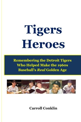 Tigers Heroes: Remembering the Detroit Tigers Who Helped Make the 1960s Baseball's Real Golden Age