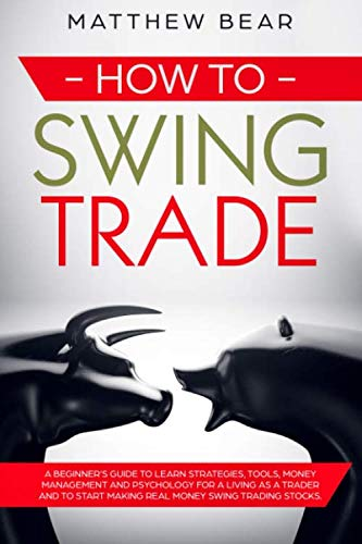 How to Swing Trade: A Beginner's Guide to Learn Strategies, Tools, Money Management, and Psychology for a Living as a Trader and to Start Making Real Money Swing Trading Stocks (Making A Living In The Stock Market)