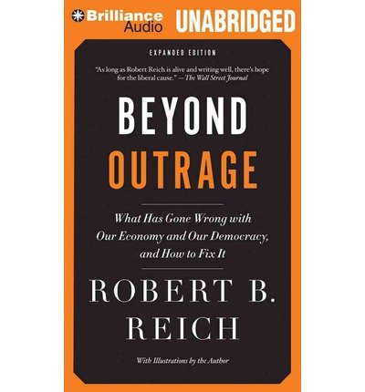 [ BEYOND OUTRAGE: WHAT HAS GONE WRONG WITH OUR ECONOMY AND OUR DEMOCRACY, AND HOW TO FIX IT (EXPANDED) ] By Reich, Robert B ( Author) 2013 [ Compact Disc ]