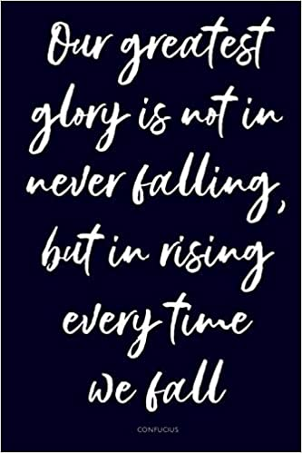 Our Greatest Glory Is Not In Never Falling But In Rising Every Time