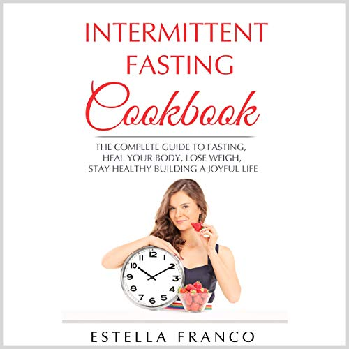 Intermittent Fasting Cookbook: The Complete Guide to Fasting, Heal Your Body, Lose Weigh, Stay Healthy Building a Joyful Life by Estella Franco