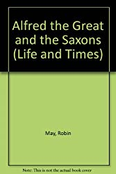 Alfred the Great and the Saxons (Life and Times)