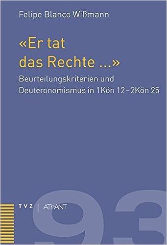 Er Tat Das Rechte a: Beurteilungskriterien Und Deuteronomismus in 1kon 12 - 2kon 25 (Abhandlungen Zur Theologie Des Alten Und Neuen Testaments)