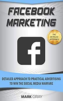 Facebook Marketing: Detailed Approach to Practical Advertising to  Win the Social Media Warfare by [Gray, Mark]