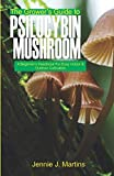 The Grower's Guide to Psilocybin Mushroom: A