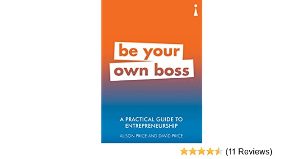 A Practical Guide To Entrepreneurship Be Your Own Boss Practical Guide Series Book 16