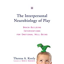 The Interpersonal Neurobiology of Play: Brain-Building Interventions for Emotional Well-Being (Norton Series on Interpersonal Neurobiology Book 0)