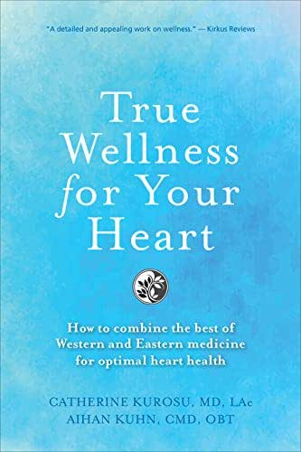 True Wellness For Your Heart: How To Combine The Best Of Western And Eastern Medicine For Optimal Heart Health