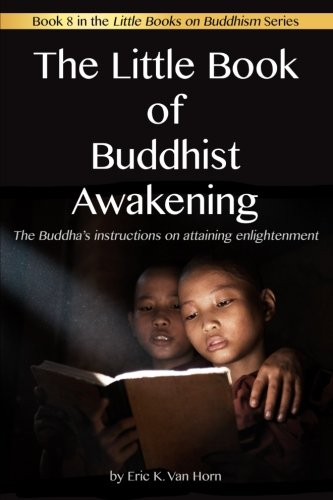 The Little Book of Buddhist Awakening: The Buddha's instructions on attaining Enlightenment (The Little Books on Buddhism) (Volume 8)