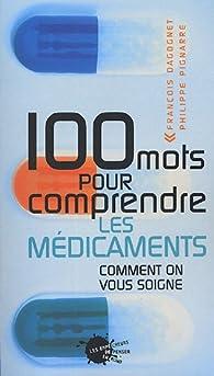 100 mots pour comprendre les médicaments : Comment on vous soigne par François Dagognet