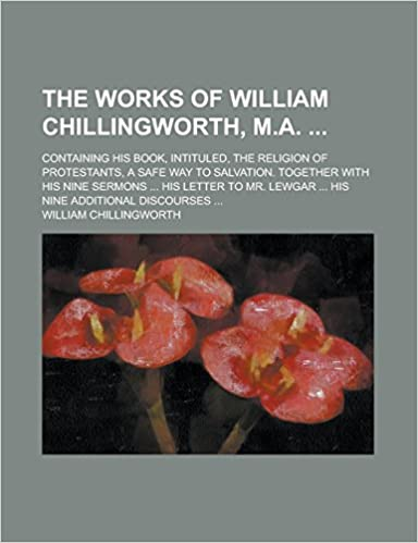 The Works of William Chillingworth, M.A.: Containing His Book, Intituled, the Religion of Protestants, a Safe Way to Salvation. Together with His Nine ... Lewgar ... His Nine Additional Discourses ...