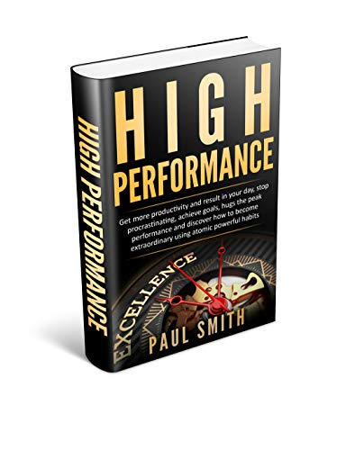 HIGH PERFORMANCE: Get more productivity and result in your day, stop procrastinating, achieve goals, hugs the peak performance and discover how to become extraordinary using atomic powerful habits (Tips To Make Your Man Happy In Bed)