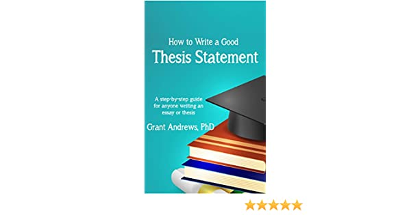 Thesis Statement How To Write A Good Thesis Statement Essay And  Thesis Statement How To Write A Good Thesis Statement Essay And Thesis  Writing Book   Kindle Edition By Grant Andrews