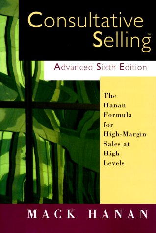 Consultative Selling Advanced, Sixth Edition: The Hanan Formula for High-Margin Sales at High Levels