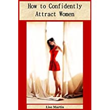 How to Confidently Attract Women: The Perfect Guide to Improve Smartness and Boldness
