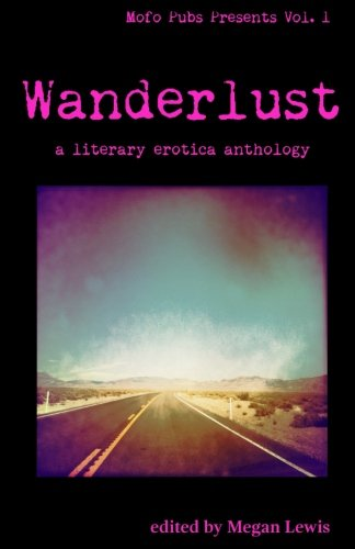 Wanderlust: A Literary Erotica Anthology (Mofo Pubs Presents) (Volume 1)