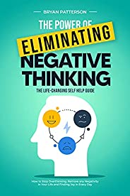 The Power Of Eliminating Negative Thinking: The Life-Changing Self Help Guide - How to Stop Overthinking, Remo