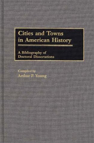 Cities and Towns in American History: A Bibliography of Doctoral Dissertations (Bibliographies and Indexes in American History)