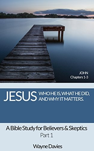 Jesus: Who He Is, What He Did and Why It Matters: A Bible Study for Believers and Skeptics (John Bible Study Book 1)