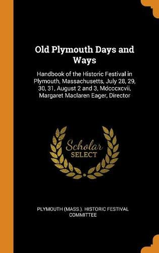 Old Plymouth Days and Ways: Handbook of the Historic Festival in Plymouth, Massachusetts, July 28, 29, 30, 31, August 2 and 3, Mdcccxcvii, Margaret Maclaren Eager, Director