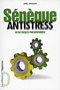 Sénèque antistress : En 99 pilules philosophiques par Joël Berger