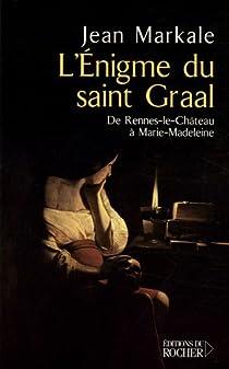 L'énigme du Saint Graal : De Rennes-le-Château à Marie-Madeleine par Markale