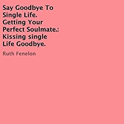 Say Goodbye to Single Life. Getting Your Perfect Soulmate: Kissing Single Life Goodbye