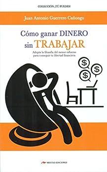 Cómo ganar dinero sin trabajar: Adopta la filosofía del menor esfuerzo para conseguir tu libertad financiera (Spanish Edition) by [Cañongo, Juan Antonio Guerrero]