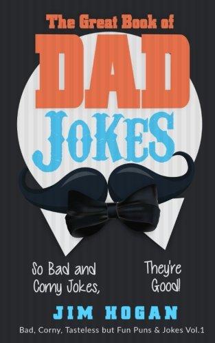The Great Book of Dad Jokes: So Bad and Corny Jokes, They're Good! (Bad, Corny, Tasteless but Fun Puns & Jokes) (Volume 1) (Best Dad Jokes Ever)
