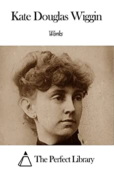 Works of Kate Douglas Wiggin by [Wiggin, Kate Douglas]