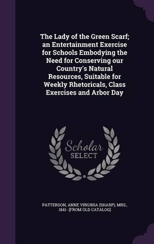 The Lady of the Green Scarf; an Entertainment Exercise for Schools Embodying the Need for Conserving our Country's Natural Resources, Suitable for Weekly Rhetoricals, Class Exercises and Arbor Day PDF